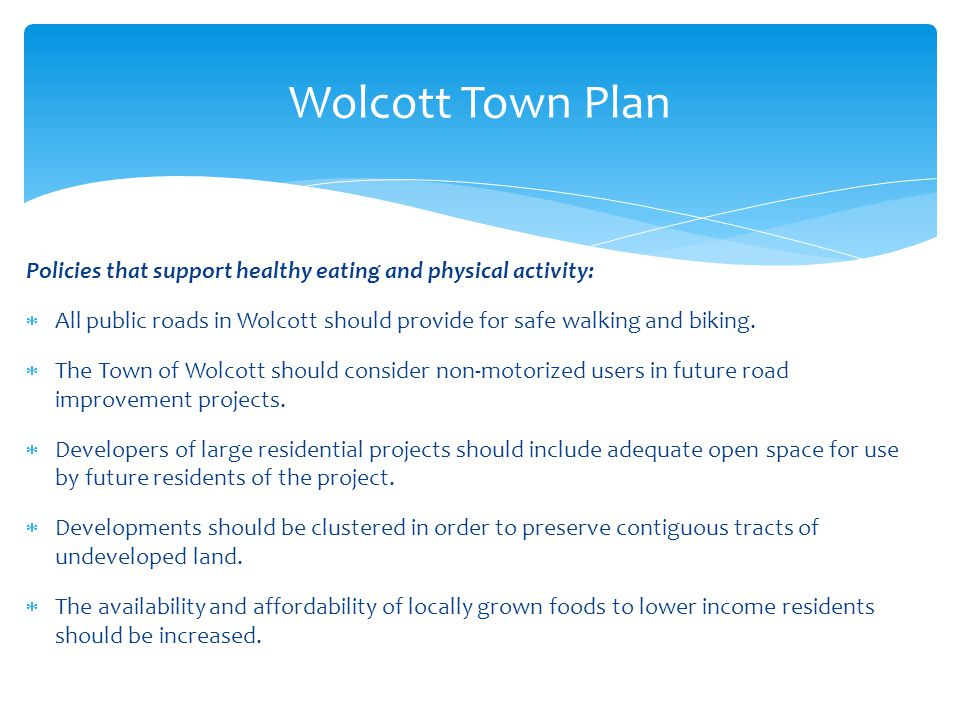 Policies that support healthy eating and physical activity:  All public roads in Wolcott should provide for safe walking and biking.