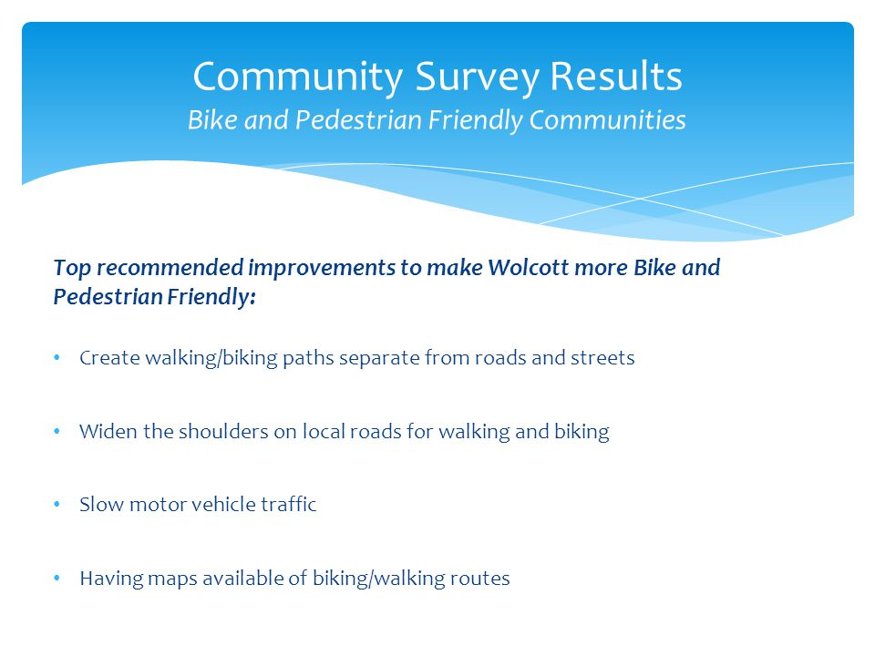 Top recommended improvements to make Wolcott more Bike and Pedestrian Friendly: Create walking/biking paths separate from roads and streets Widen the shoulders on local roads for walking and biking Slow motor vehicle traffic Having maps available of biking/walking routes Community Survey Results Bike and Pedestrian Friendly Communities