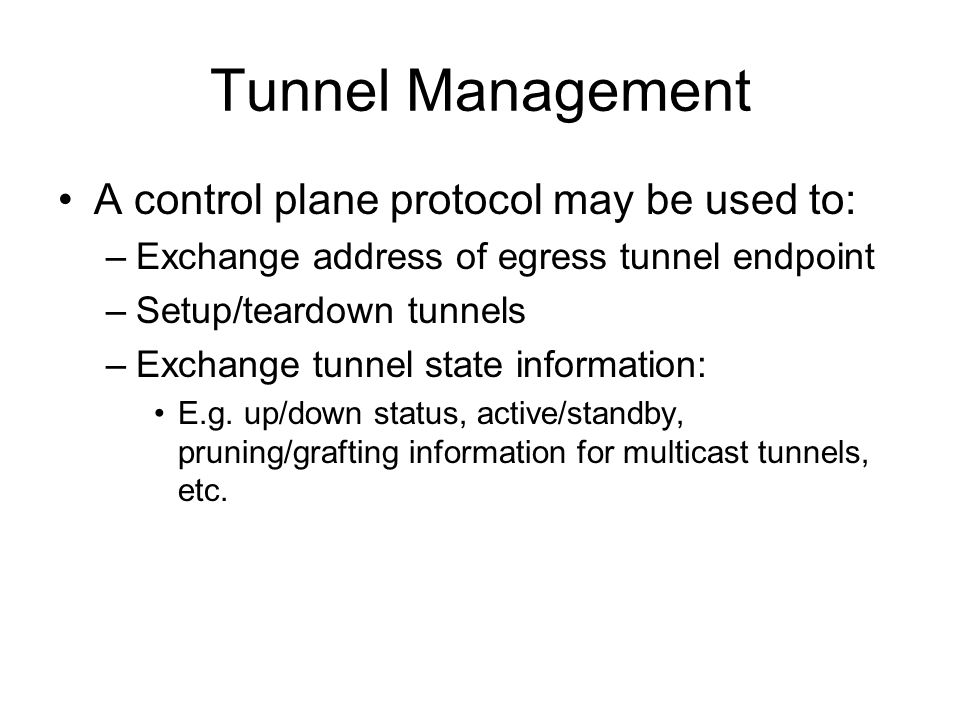 Tunnel Management A control plane protocol may be used to: –Exchange address of egress tunnel endpoint –Setup/teardown tunnels –Exchange tunnel state information: E.g.