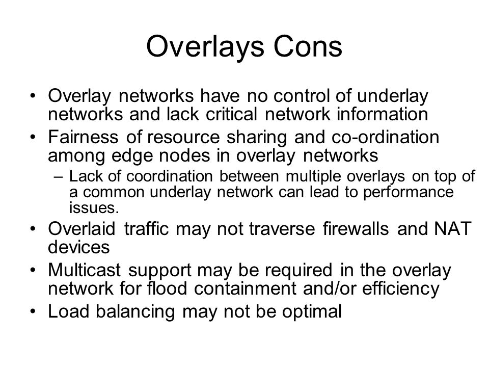 Overlays Cons Overlay networks have no control of underlay networks and lack critical network information Fairness of resource sharing and co-ordination among edge nodes in overlay networks –Lack of coordination between multiple overlays on top of a common underlay network can lead to performance issues.