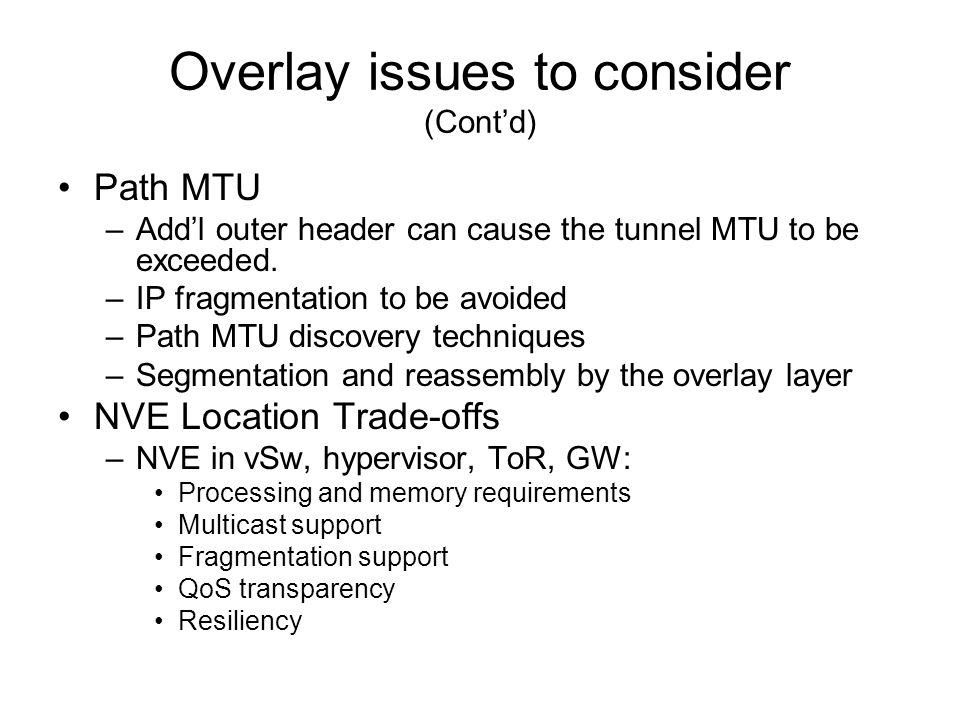 Overlay issues to consider (Cont'd) Path MTU –Add'l outer header can cause the tunnel MTU to be exceeded.