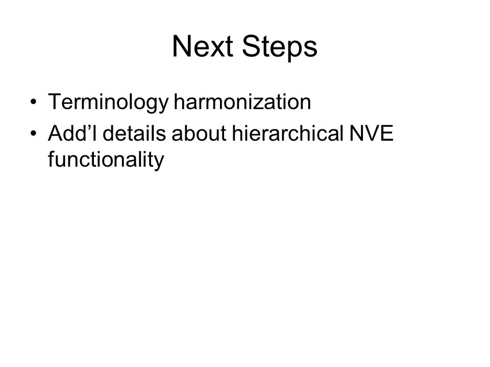 Next Steps Terminology harmonization Add'l details about hierarchical NVE functionality