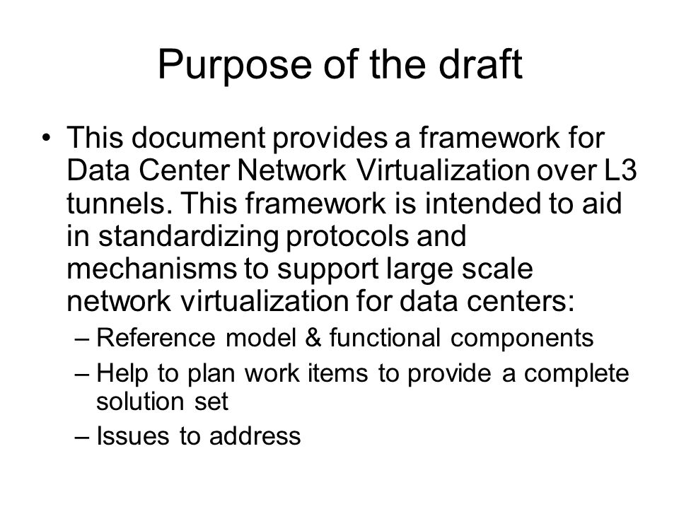 Purpose of the draft This document provides a framework for Data Center Network Virtualization over L3 tunnels.