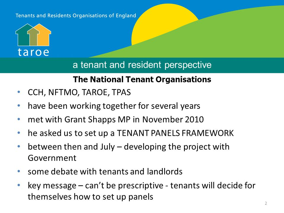 2 Background The National Tenant Organisations CCH, NFTMO, TAROE, TPAS have been working together for several years met with Grant Shapps MP in November 2010 he asked us to set up a TENANT PANELS FRAMEWORK between then and July – developing the project with Government some debate with tenants and landlords key message – can't be prescriptive - tenants will decide for themselves how to set up panels a tenant and resident perspective