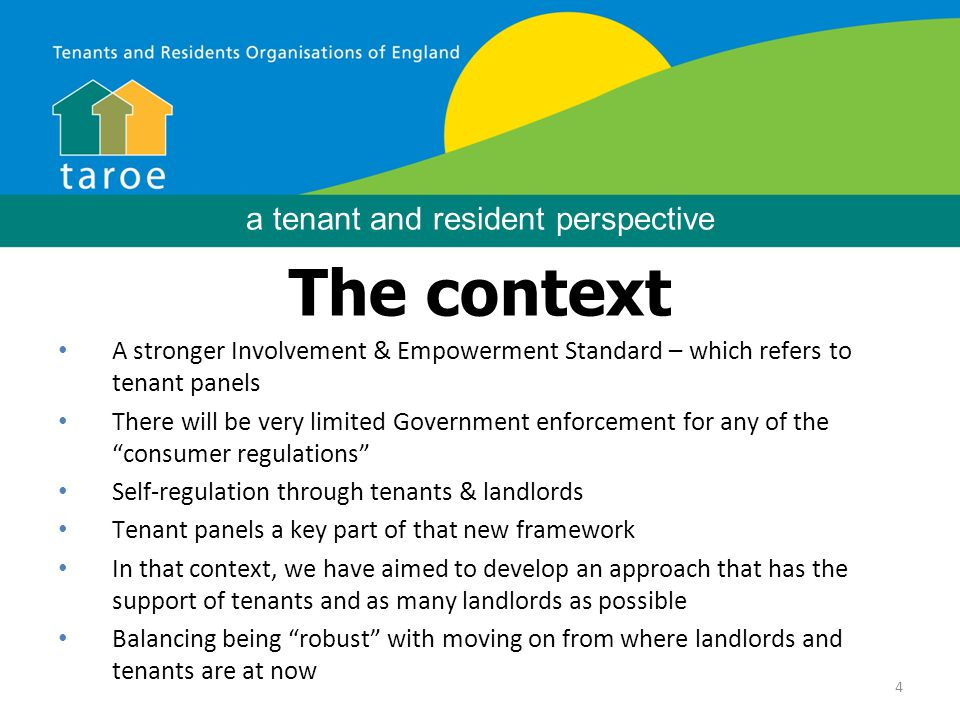 4 Background The context A stronger Involvement & Empowerment Standard – which refers to tenant panels There will be very limited Government enforcement for any of the consumer regulations Self-regulation through tenants & landlords Tenant panels a key part of that new framework In that context, we have aimed to develop an approach that has the support of tenants and as many landlords as possible Balancing being robust with moving on from where landlords and tenants are at now a tenant and resident perspective