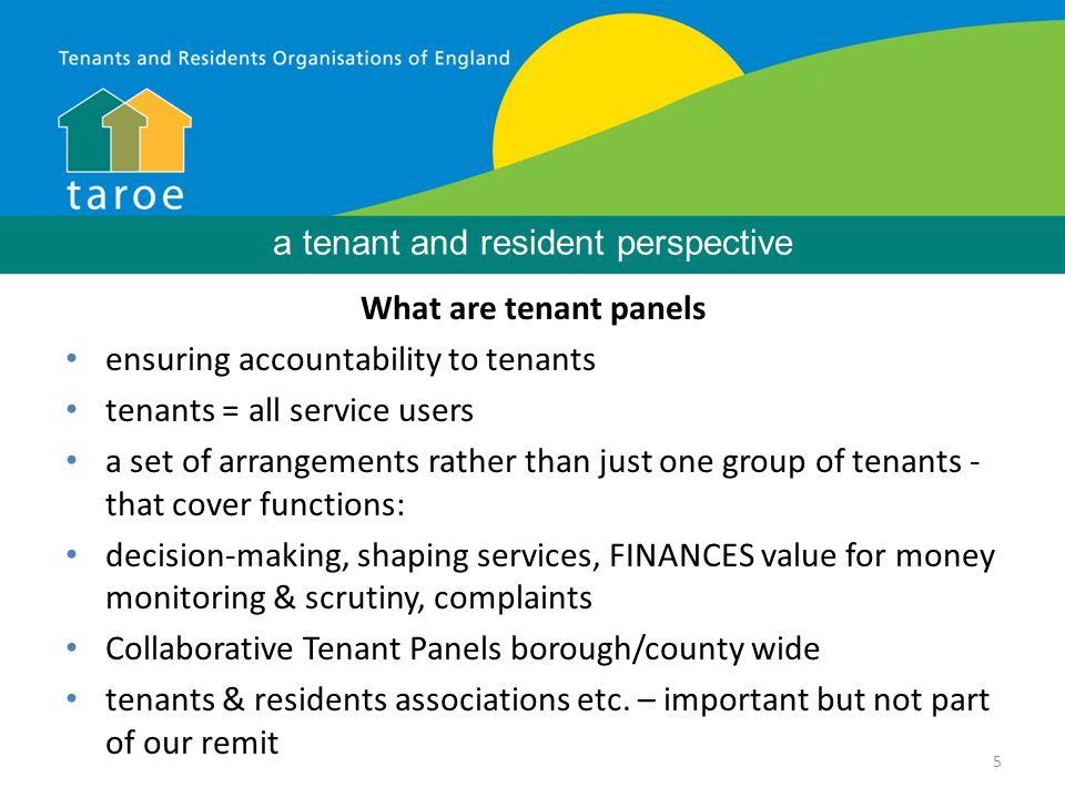 5 Background What are tenant panels ensuring accountability to tenants tenants = all service users a set of arrangements rather than just one group of tenants - that cover functions: decision-making, shaping services, FINANCES value for money monitoring & scrutiny, complaints Collaborative Tenant Panels borough/county wide tenants & residents associations etc.