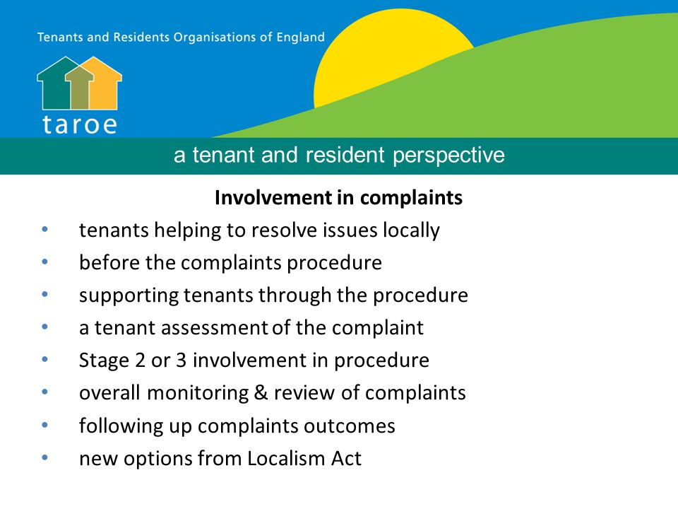Involvement in complaints tenants helping to resolve issues locally before the complaints procedure supporting tenants through the procedure a tenant assessment of the complaint Stage 2 or 3 involvement in procedure overall monitoring & review of complaints following up complaints outcomes new options from Localism Act