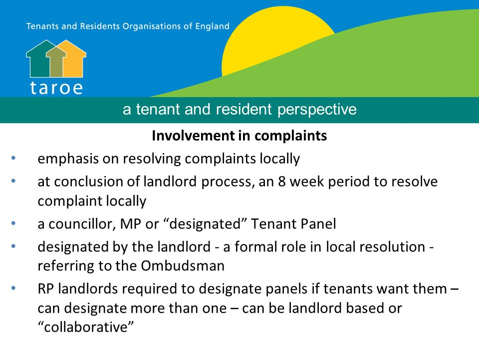 a tenant and resident perspective Involvement in complaints emphasis on resolving complaints locally at conclusion of landlord process, an 8 week period to resolve complaint locally a councillor, MP or designated Tenant Panel designated by the landlord - a formal role in local resolution - referring to the Ombudsman RP landlords required to designate panels if tenants want them – can designate more than one – can be landlord based or collaborative