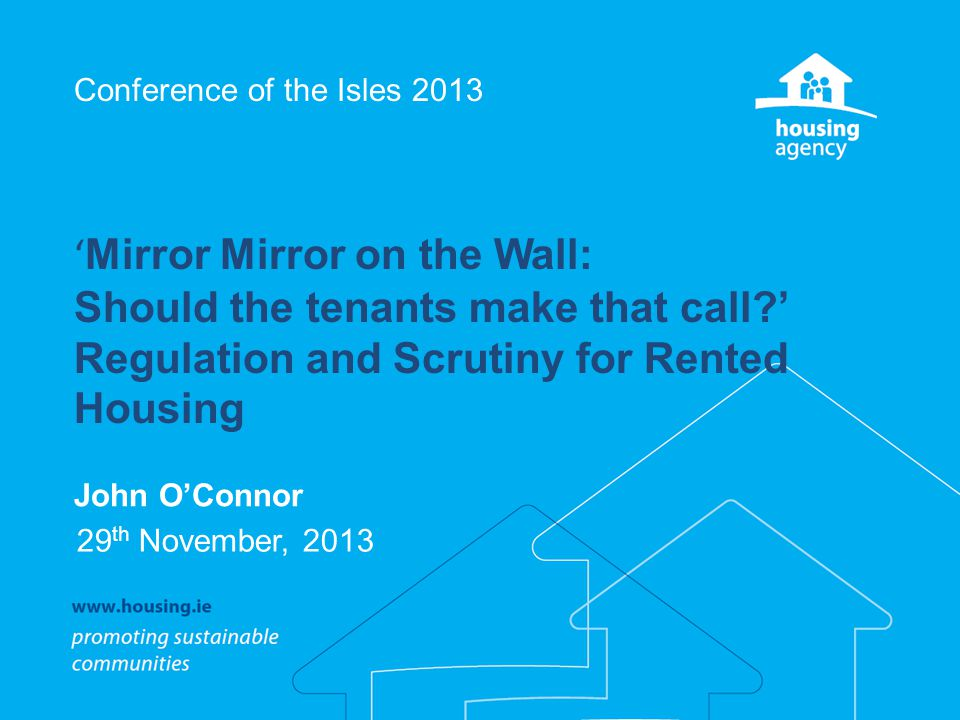Conference of the Isles 2013 ' Mirror Mirror on the Wall: Should the tenants make that call ' Regulation and Scrutiny for Rented Housing John O'Connor 29 th November, 2013