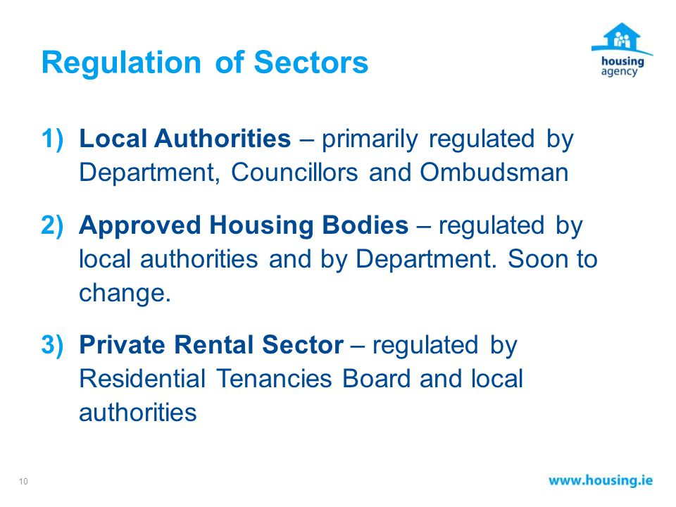 Regulation of Sectors 1)Local Authorities – primarily regulated by Department, Councillors and Ombudsman 2)Approved Housing Bodies – regulated by local authorities and by Department.