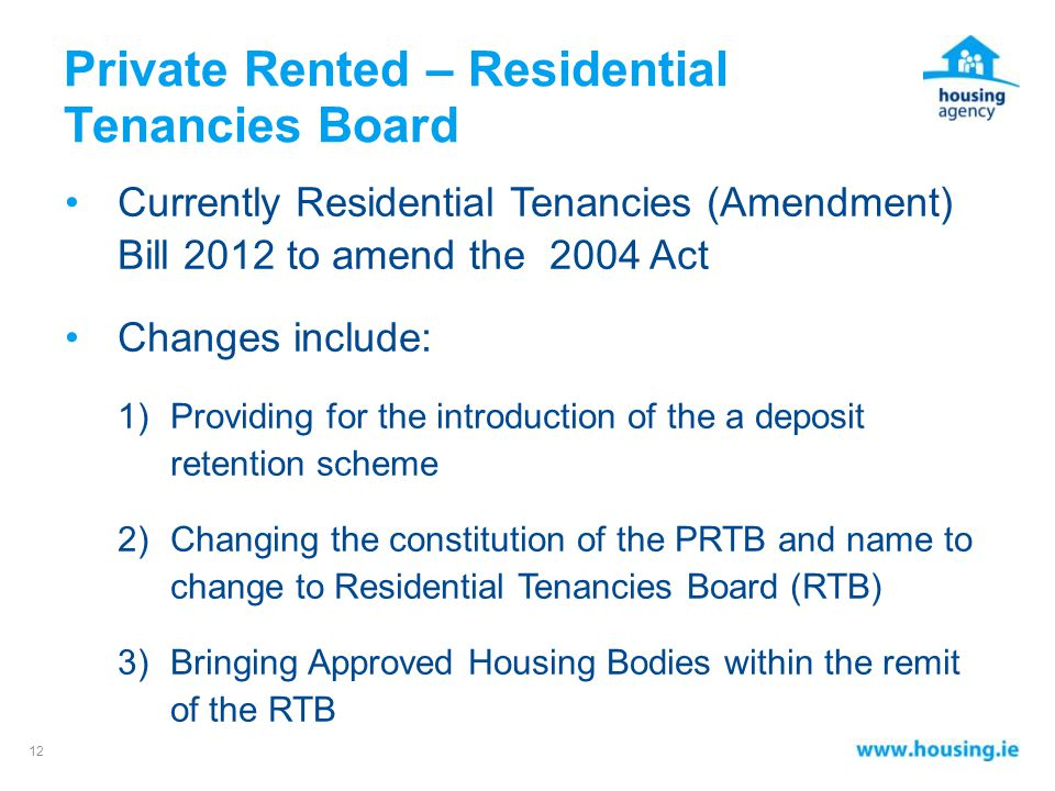 Private Rented – Residential Tenancies Board Currently Residential Tenancies (Amendment) Bill 2012 to amend the 2004 Act Changes include: 1)Providing for the introduction of the a deposit retention scheme 2)Changing the constitution of the PRTB and name to change to Residential Tenancies Board (RTB) 3)Bringing Approved Housing Bodies within the remit of the RTB 12