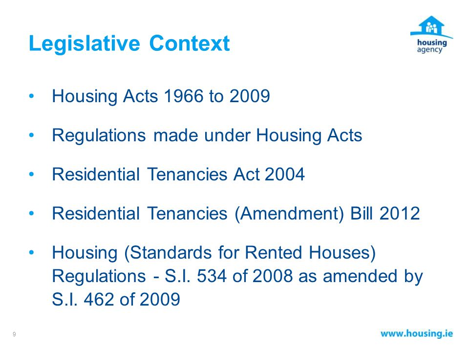Legislative Context Housing Acts 1966 to 2009 Regulations made under Housing Acts Residential Tenancies Act 2004 Residential Tenancies (Amendment) Bill 2012 Housing (Standards for Rented Houses) Regulations - S.I.