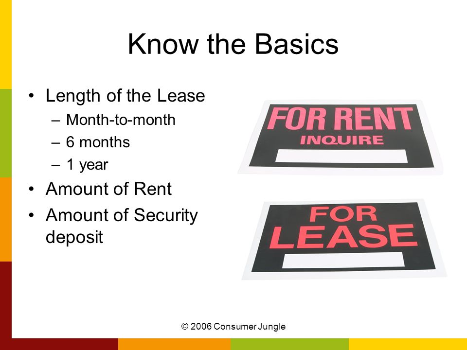 © 2006 Consumer Jungle Know the Basics Length of the Lease –Month-to-month –6 months –1 year Amount of Rent Amount of Security deposit