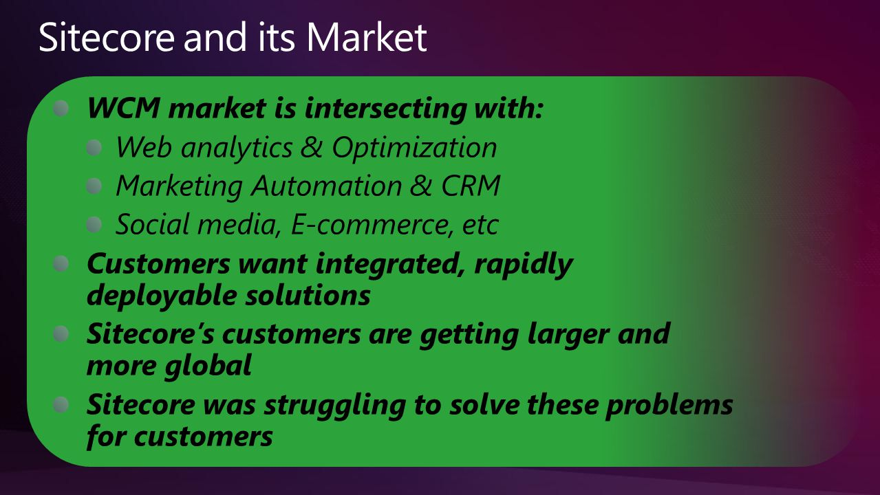 WCM market is intersecting with: Web analytics & Optimization Marketing Automation & CRM Social media, E-commerce, etc Customers want integrated, rapidly deployable solutions Sitecore's customers are getting larger and more global Sitecore was struggling to solve these problems for customers