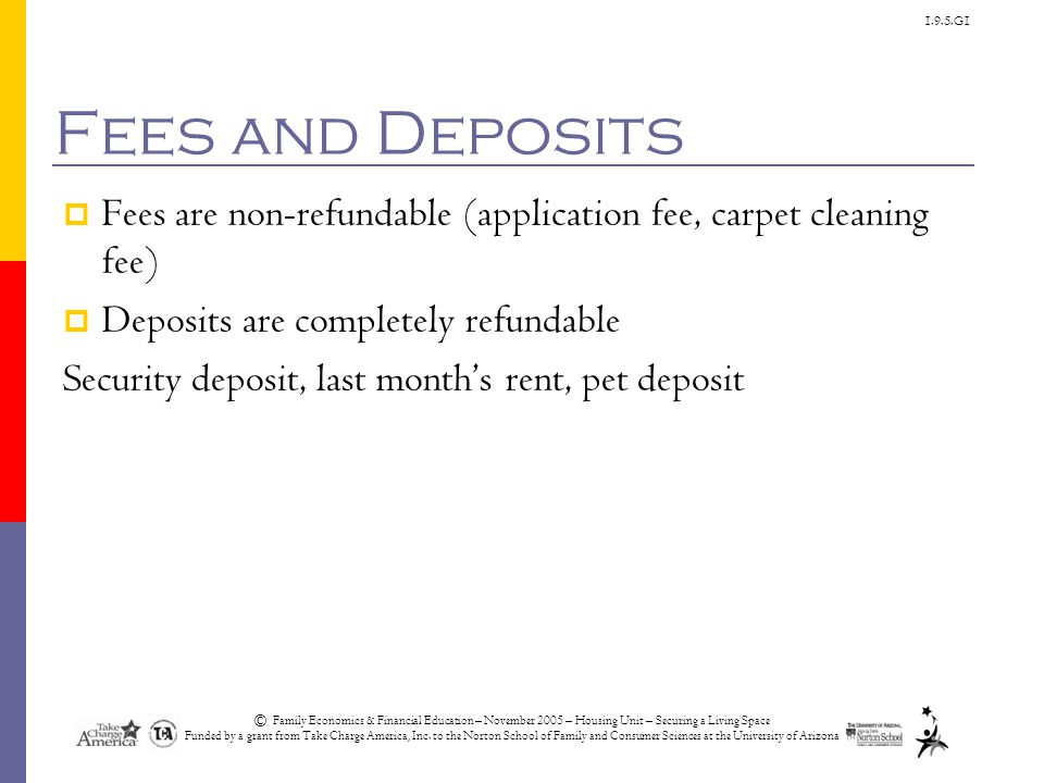 1.9.5.G1 Fees and Deposits  Fees are non-refundable (application fee, carpet cleaning fee)  Deposits are completely refundable Security deposit, last month's rent, pet deposit © Family Economics & Financial Education – November 2005 – Housing Unit – Securing a Living Space Funded by a grant from Take Charge America, Inc.
