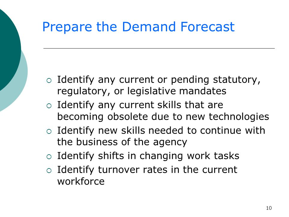 10  Identify any current or pending statutory, regulatory, or legislative mandates  Identify any current skills that are becoming obsolete due to new technologies  Identify new skills needed to continue with the business of the agency  Identify shifts in changing work tasks  Identify turnover rates in the current workforce Prepare the Demand Forecast