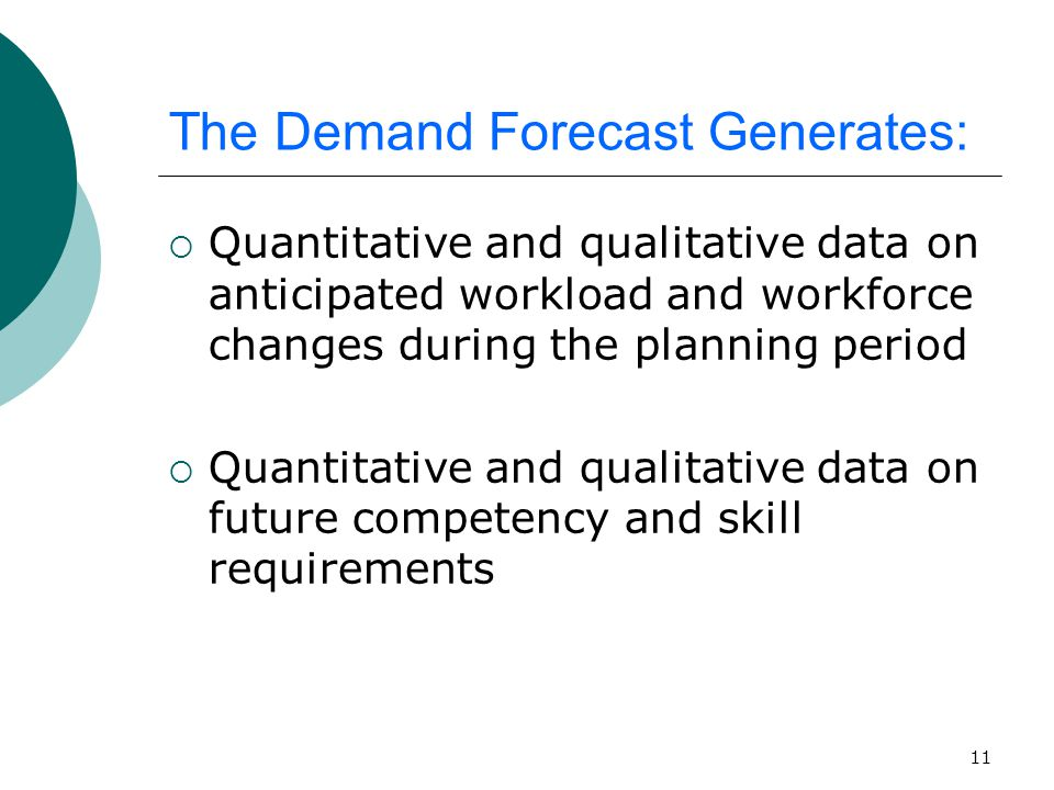 11 The Demand Forecast Generates:  Quantitative and qualitative data on anticipated workload and workforce changes during the planning period  Quantitative and qualitative data on future competency and skill requirements