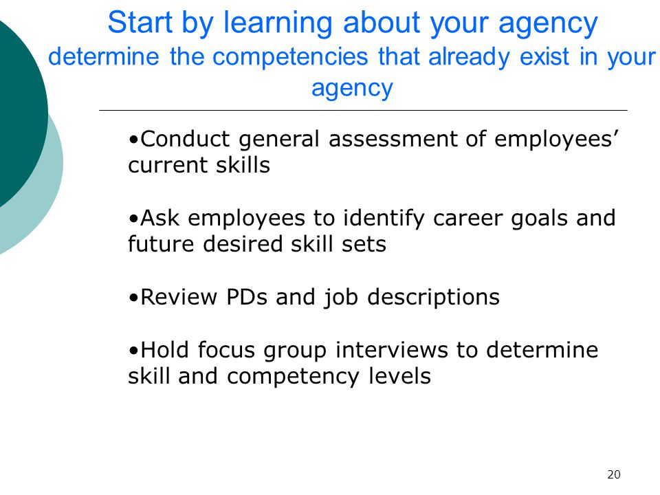 20 Start by learning about your agency determine the competencies that already exist in your agency Conduct general assessment of employees' current skills Ask employees to identify career goals and future desired skill sets Review PDs and job descriptions Hold focus group interviews to determine skill and competency levels