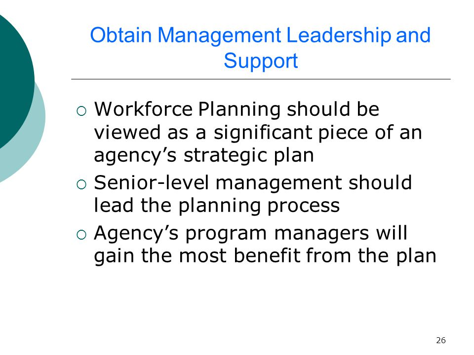 26 Obtain Management Leadership and Support  Workforce Planning should be viewed as a significant piece of an agency's strategic plan  Senior-level management should lead the planning process  Agency's program managers will gain the most benefit from the plan