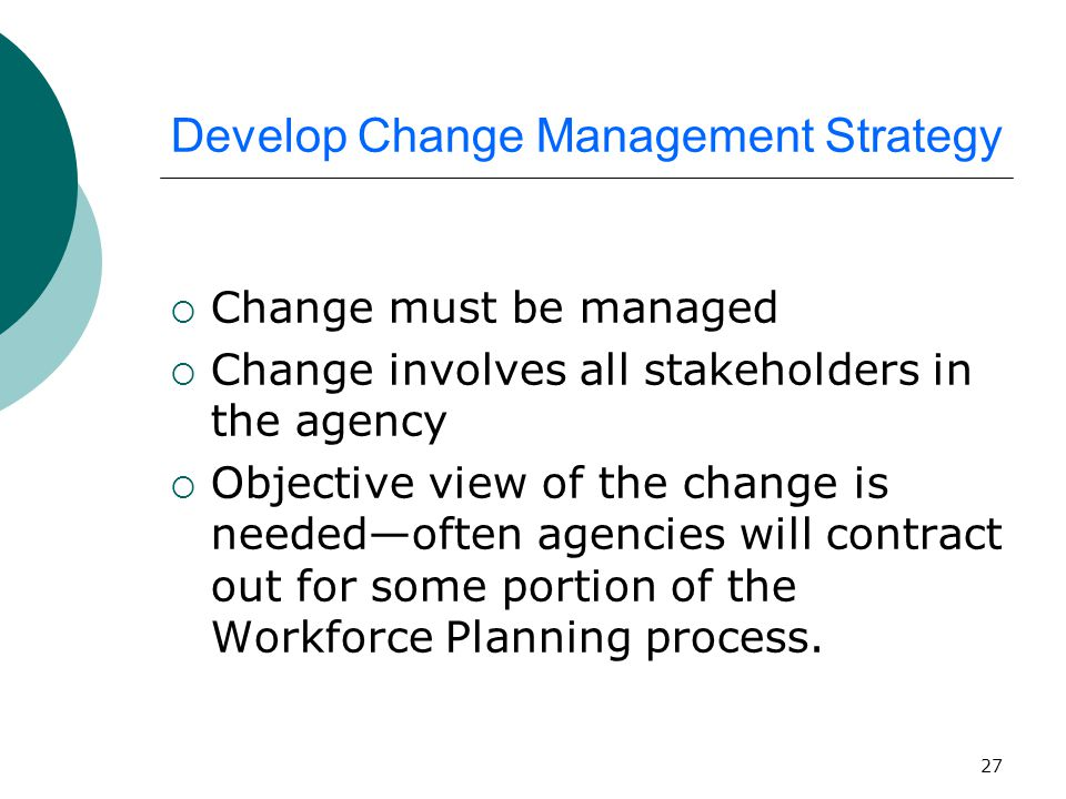 27 Develop Change Management Strategy  Change must be managed  Change involves all stakeholders in the agency  Objective view of the change is needed—often agencies will contract out for some portion of the Workforce Planning process.