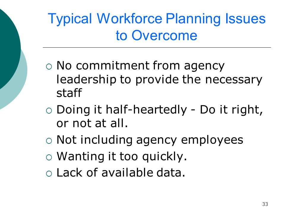33 Typical Workforce Planning Issues to Overcome  No commitment from agency leadership to provide the necessary staff  Doing it half-heartedly - Do it right, or not at all.