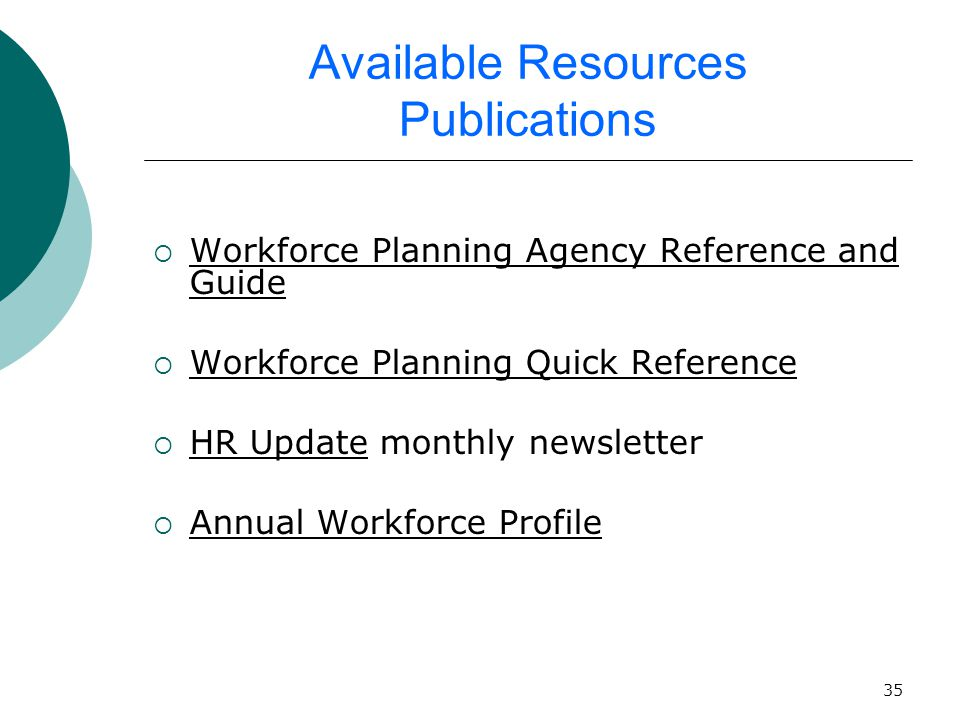 35 Available Resources Publications  Workforce Planning Agency Reference and Guide  Workforce Planning Quick Reference  HR Update monthly newsletter  Annual Workforce Profile