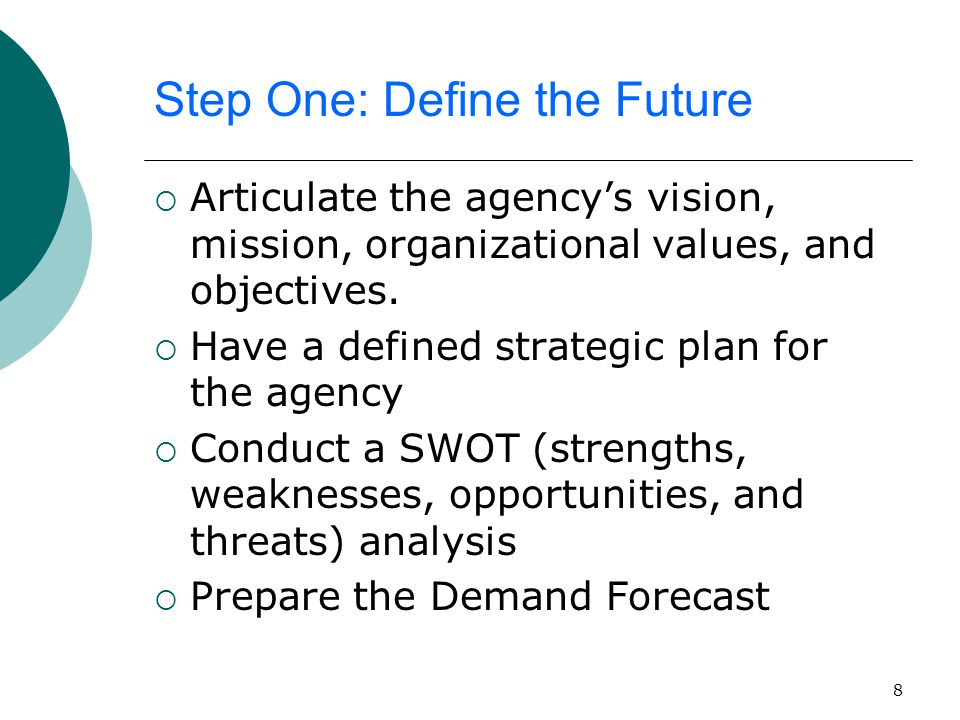 8 Step One: Define the Future  Articulate the agency's vision, mission, organizational values, and objectives.