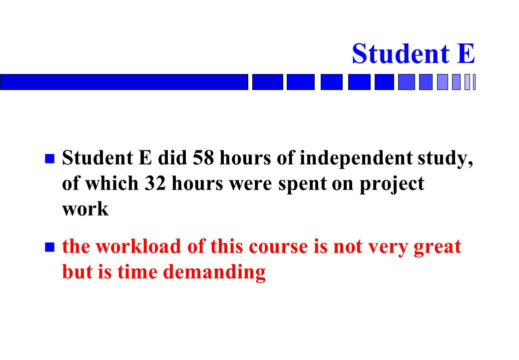Student E Student E did 58 hours of independent study, of which 32 hours were spent on project work the workload of this course is not very great but is time demanding