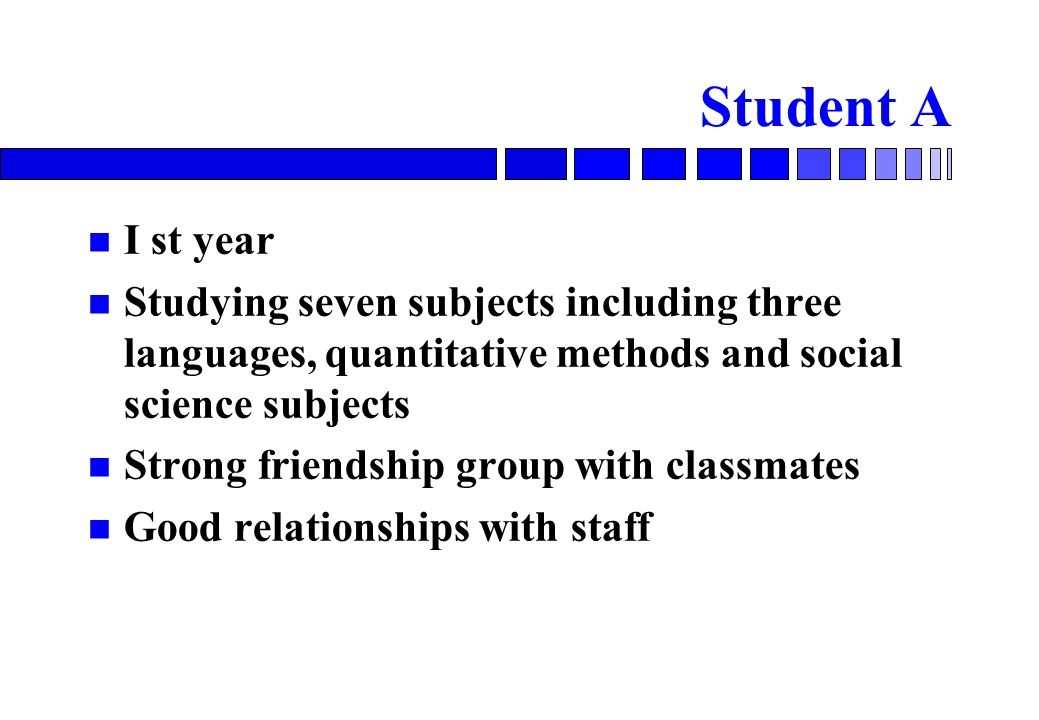 Student A I st year Studying seven subjects including three languages, quantitative methods and social science subjects Strong friendship group with classmates Good relationships with staff