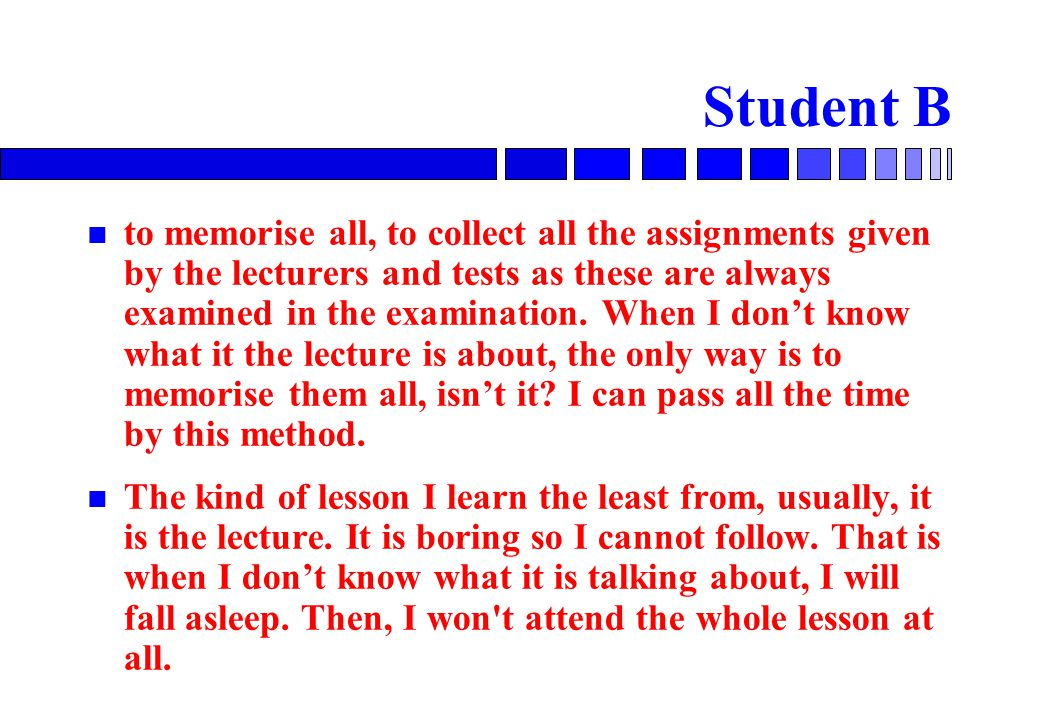 Student B to memorise all, to collect all the assignments given by the lecturers and tests as these are always examined in the examination.