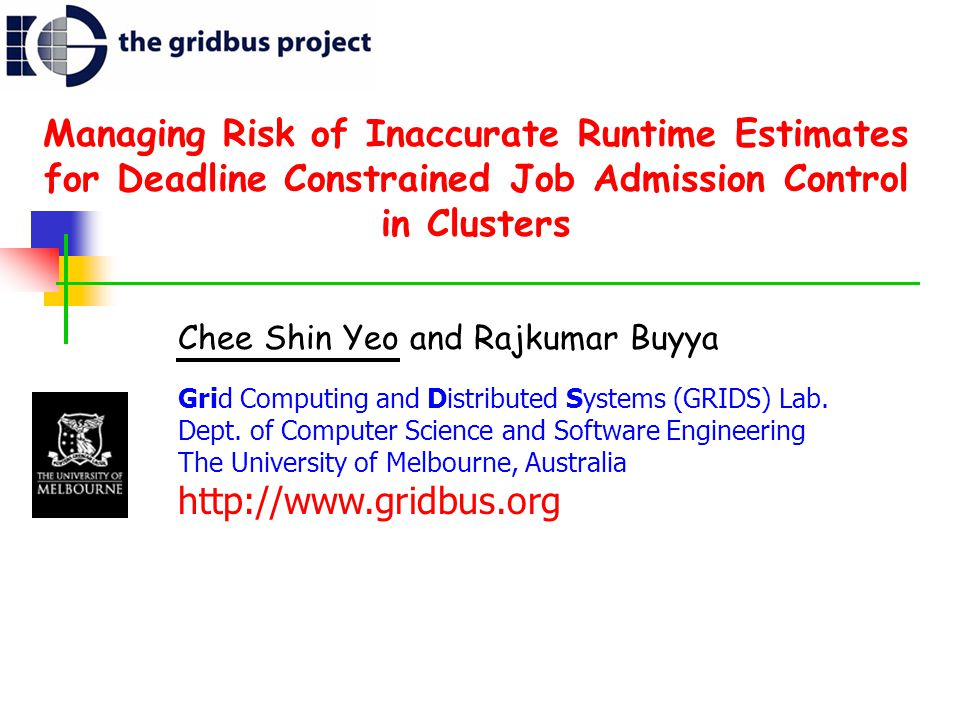 Managing Risk of Inaccurate Runtime Estimates for Deadline Constrained Job Admission Control in Clusters Chee Shin Yeo and Rajkumar Buyya Grid Computing and Distributed Systems (GRIDS) Lab.