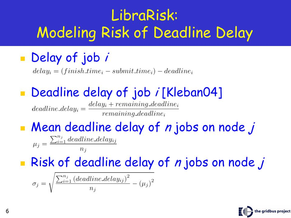 6 LibraRisk: Modeling Risk of Deadline Delay Delay of job i Deadline delay of job i [Kleban04] Mean deadline delay of n jobs on node j Risk of deadline delay of n jobs on node j
