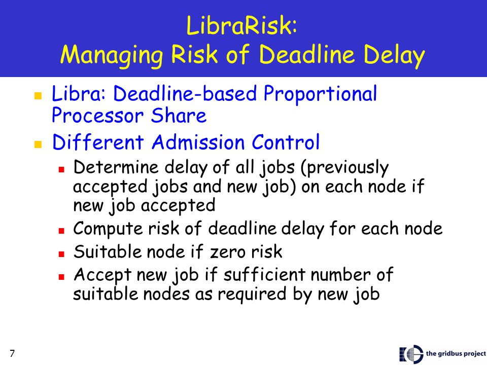 7 LibraRisk: Managing Risk of Deadline Delay Libra: Deadline-based Proportional Processor Share Different Admission Control Determine delay of all jobs (previously accepted jobs and new job) on each node if new job accepted Compute risk of deadline delay for each node Suitable node if zero risk Accept new job if sufficient number of suitable nodes as required by new job
