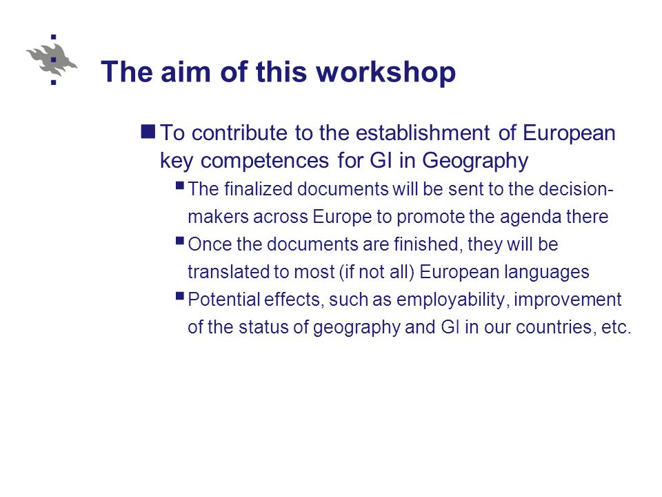 The aim of this workshop To contribute to the establishment of European key competences for GI in Geography  The finalized documents will be sent to the decision- makers across Europe to promote the agenda there  Once the documents are finished, they will be translated to most (if not all) European languages  Potential effects, such as employability, improvement of the status of geography and GI in our countries, etc.