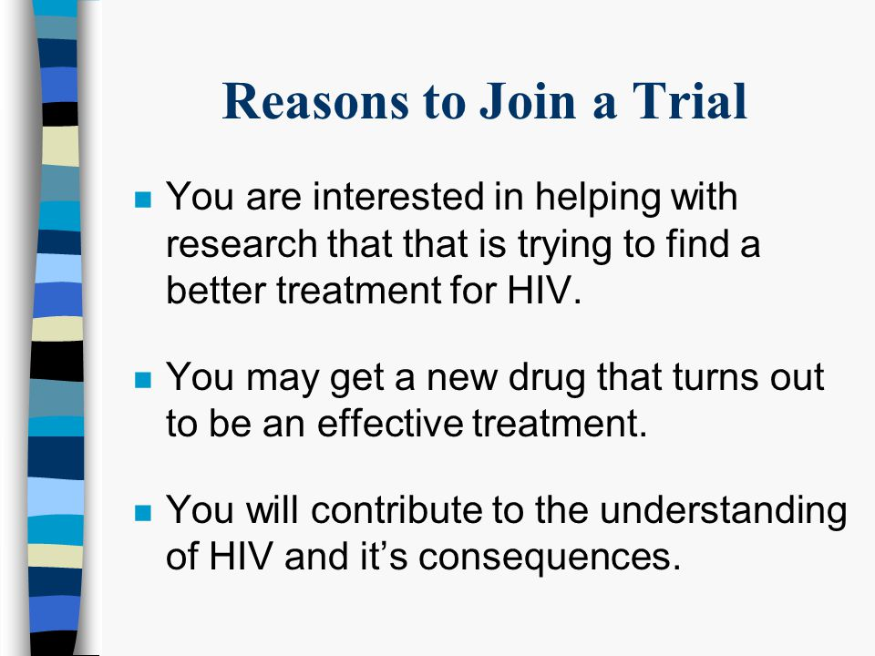 Reasons to Join a Trial n There may be no drug approved for your condition, and you might be given a drug you can't get elsewhere.