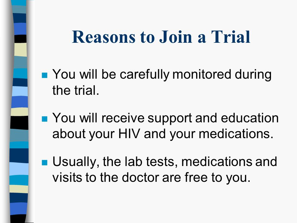 Reasons to Join a Trial n You are interested in helping with research that that is trying to find a better treatment for HIV.