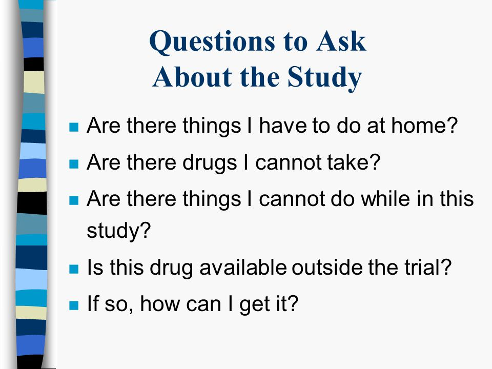 Questions to Ask About the Study n What will happen on these visits.