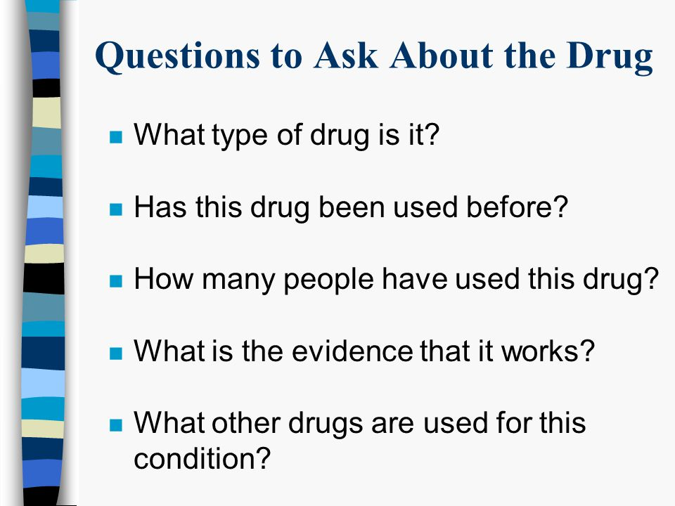 Questions to Ask About the Study n How will the drug and study requirements affect my day-to-day life.