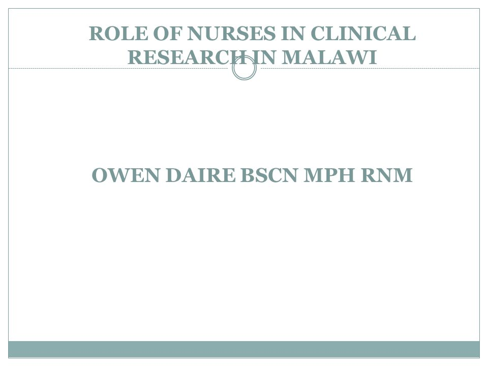 ROLE OF NURSES IN CLINICAL RESEARCH IN MALAWI OWEN DAIRE BSCN MPH RNM