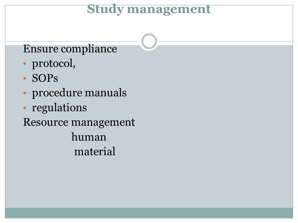 Study management Ensure compliance protocol, SOPs procedure manuals regulations Resource management human material