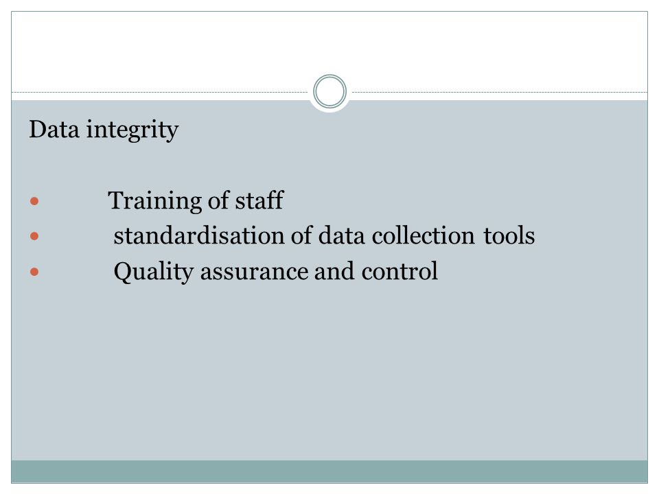 Data integrity Training of staff standardisation of data collection tools Quality assurance and control