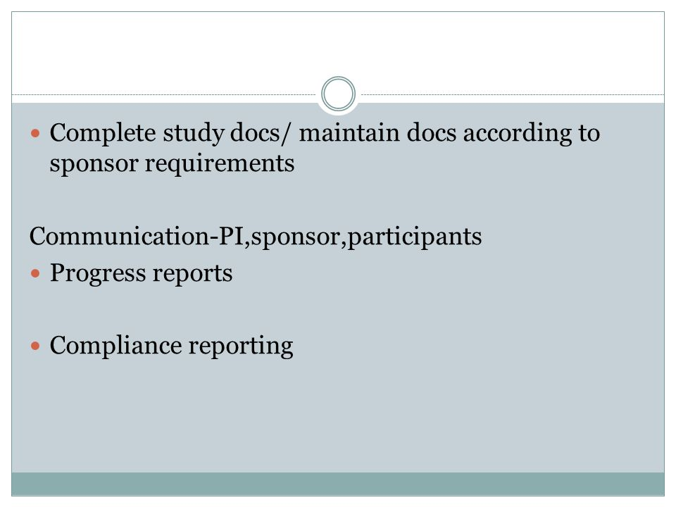 Complete study docs/ maintain docs according to sponsor requirements Communication-PI,sponsor,participants Progress reports Compliance reporting