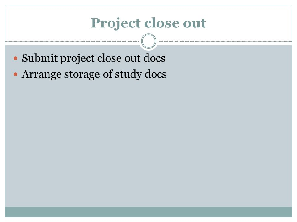 Project close out Submit project close out docs Arrange storage of study docs
