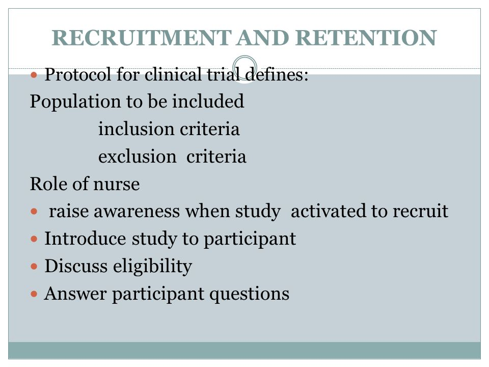 RECRUITMENT AND RETENTION Protocol for clinical trial defines: Population to be included inclusion criteria exclusion criteria Role of nurse raise awareness when study activated to recruit Introduce study to participant Discuss eligibility Answer participant questions