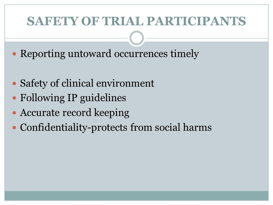 SAFETY OF TRIAL PARTICIPANTS Reporting untoward occurrences timely Safety of clinical environment Following IP guidelines Accurate record keeping Confidentiality-protects from social harms