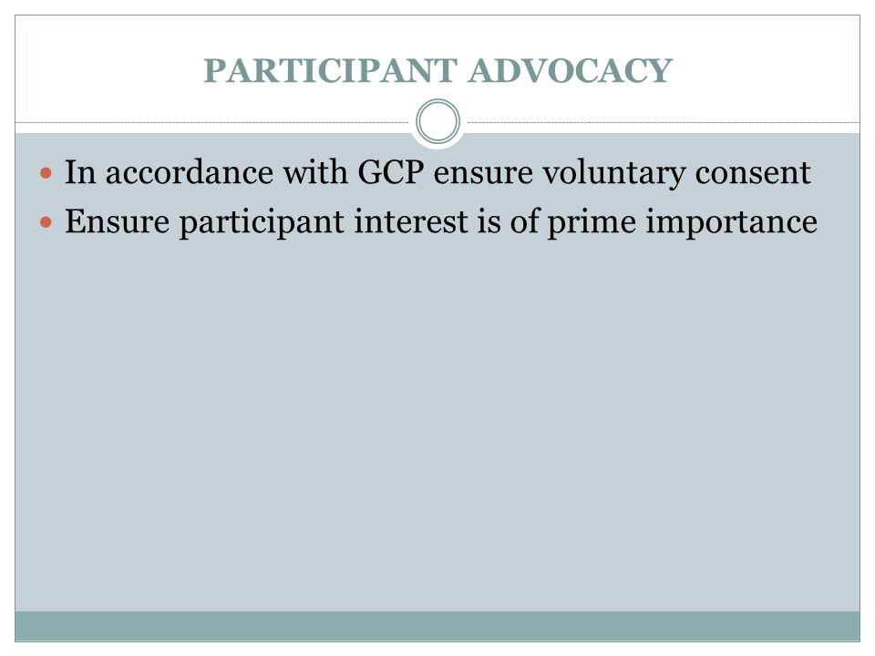 PARTICIPANT ADVOCACY In accordance with GCP ensure voluntary consent Ensure participant interest is of prime importance