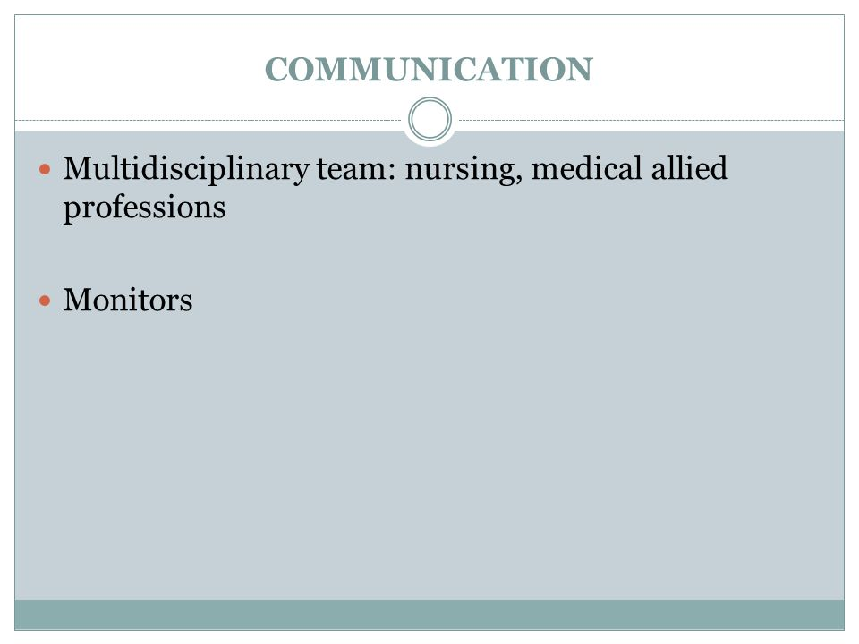 COMMUNICATION Multidisciplinary team: nursing, medical allied professions Monitors
