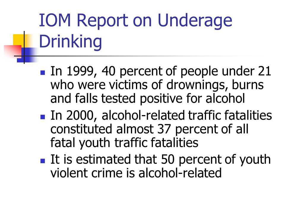 IOM Report on Underage Drinking In 1999, 40 percent of people under 21 who were victims of drownings, burns and falls tested positive for alcohol In 2000, alcohol-related traffic fatalities constituted almost 37 percent of all fatal youth traffic fatalities It is estimated that 50 percent of youth violent crime is alcohol-related