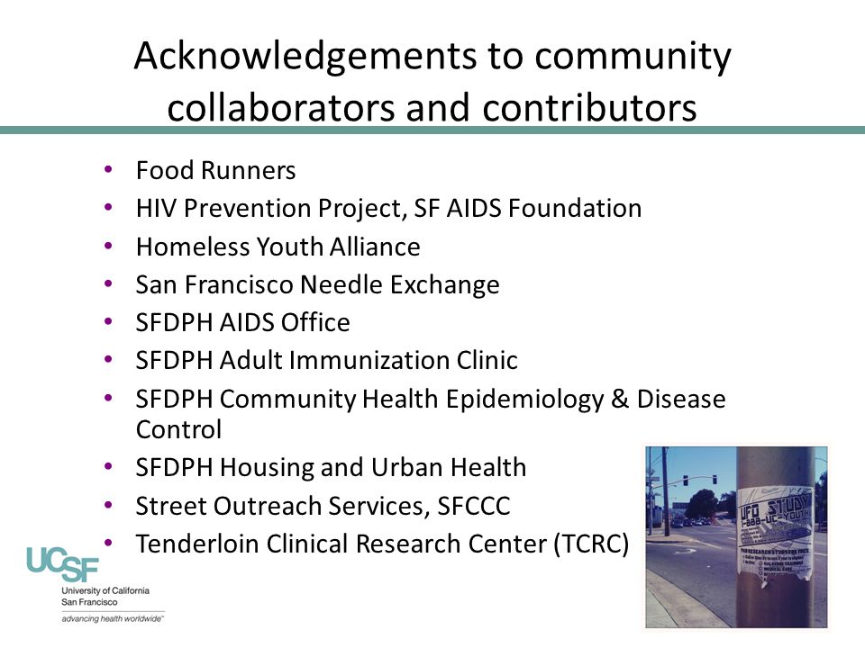 Acknowledgements to community collaborators and contributors Food Runners HIV Prevention Project, SF AIDS Foundation Homeless Youth Alliance San Francisco Needle Exchange SFDPH AIDS Office SFDPH Adult Immunization Clinic SFDPH Community Health Epidemiology & Disease Control SFDPH Housing and Urban Health Street Outreach Services, SFCCC Tenderloin Clinical Research Center (TCRC)