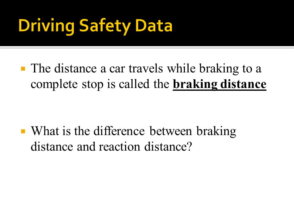  The distance a car travels while braking to a complete stop is called the braking distance  What is the difference between braking distance and reaction distance